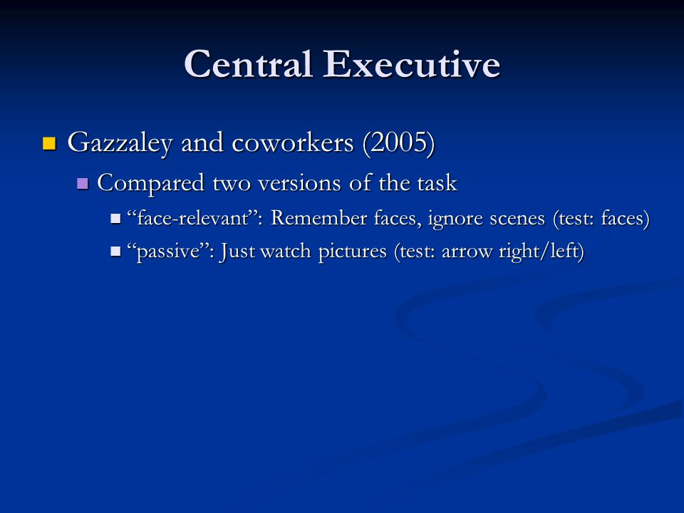 Central Executive Gazzaley and coworkers (2005) Gazzaley and coworkers (2005) Compared two versions of the task Compared two versions of the task face-relevant : Remember faces, ignore scenes (test: faces) face-relevant : Remember faces, ignore scenes (test: faces) passive : Just watch pictures (test: arrow right/left) passive : Just watch pictures (test: arrow right/left)