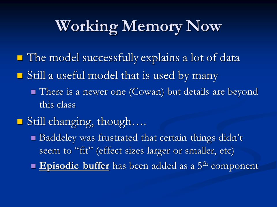 Working Memory Now The model successfully explains a lot of data The model successfully explains a lot of data Still a useful model that is used by many Still a useful model that is used by many There is a newer one (Cowan) but details are beyond this class There is a newer one (Cowan) but details are beyond this class Still changing, though….