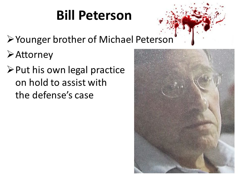 Bill Peterson  Younger brother of Michael Peterson  Attorney  Put his own legal practice on hold to assist with the defense's case