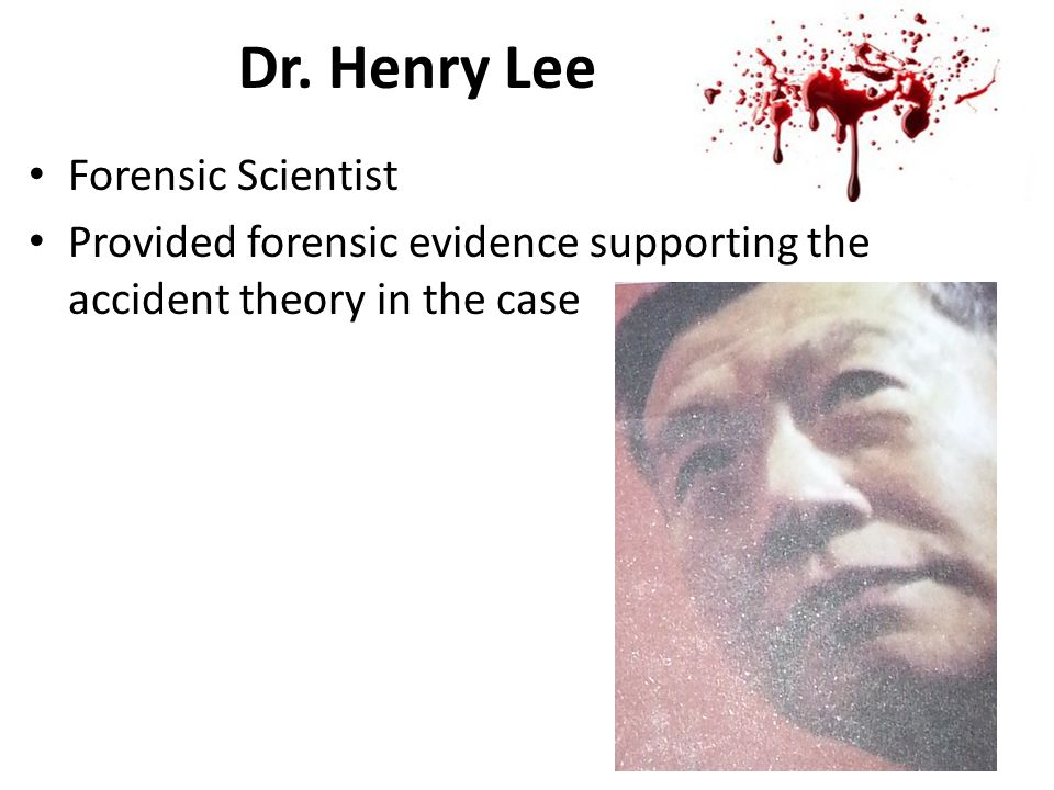Dr. Henry Lee Forensic Scientist Provided forensic evidence supporting the accident theory in the case