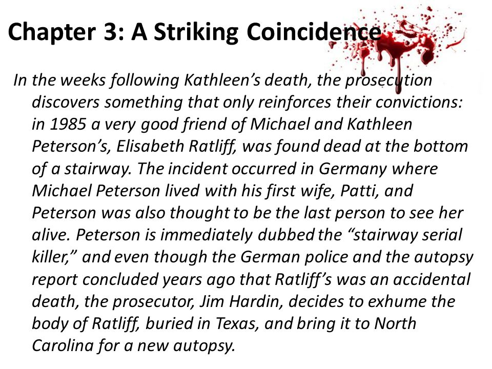 Chapter 3: A Striking Coincidence In the weeks following Kathleen's death, the prosecution discovers something that only reinforces their convictions: in 1985 a very good friend of Michael and Kathleen Peterson's, Elisabeth Ratliff, was found dead at the bottom of a stairway.