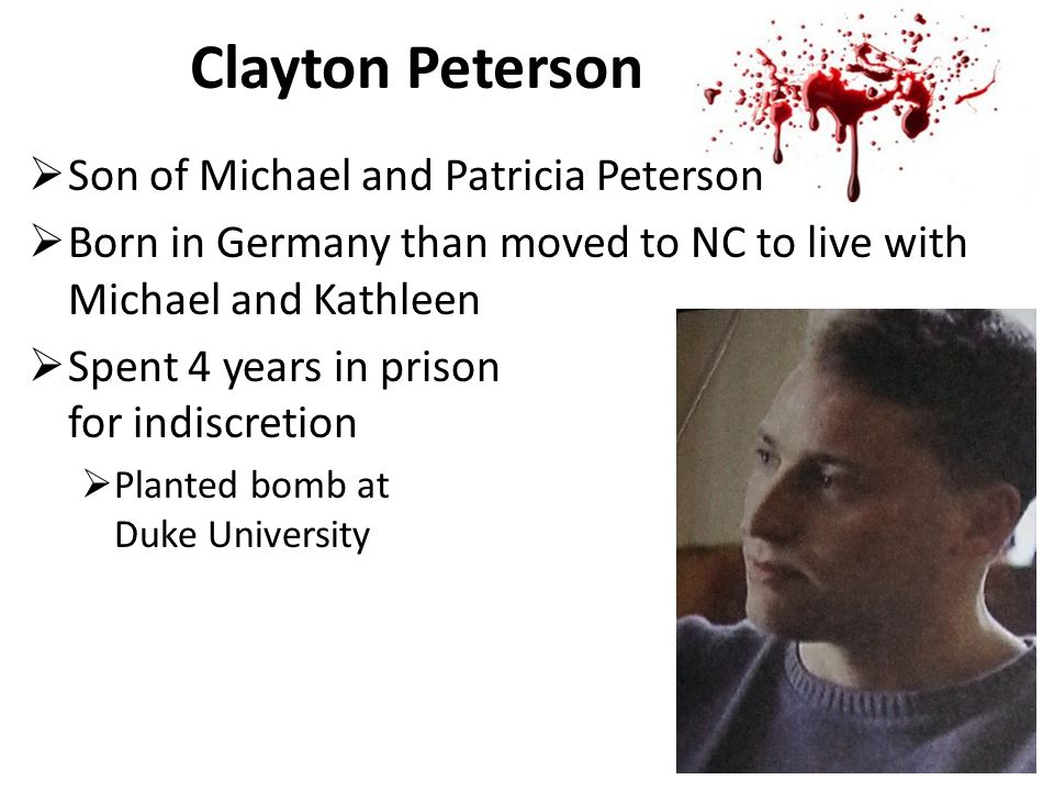 Clayton Peterson  Son of Michael and Patricia Peterson  Born in Germany than moved to NC to live with Michael and Kathleen  Spent 4 years in prison for indiscretion  Planted bomb at Duke University