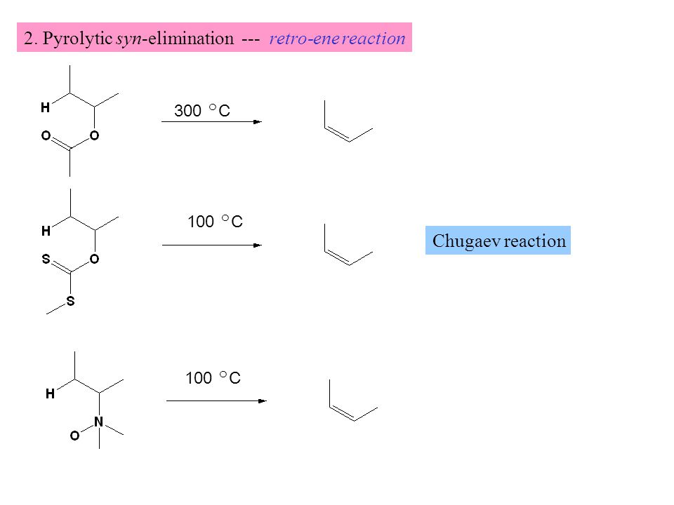 2. Pyrolytic syn-elimination --- retro-ene reaction 300 ㅇ C 100 ㅇ C Chugaev reaction 100 ㅇ C
