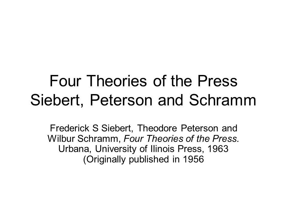Four Theories of the Press Siebert, Peterson and Schramm Frederick S Siebert, Theodore Peterson and Wilbur Schramm, Four Theories of the Press. Urbana