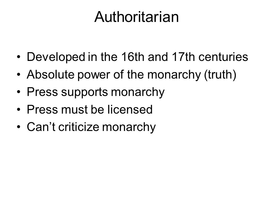 Authoritarian Developed in the 16th and 17th centuries Absolute power of the monarchy (truth) Press supports monarchy Press must be licensed Can't cri