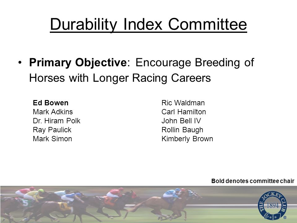 Durability Index Committee Primary Objective: Encourage Breeding of Horses with Longer Racing Careers Ed Bowen Mark Adkins Dr.