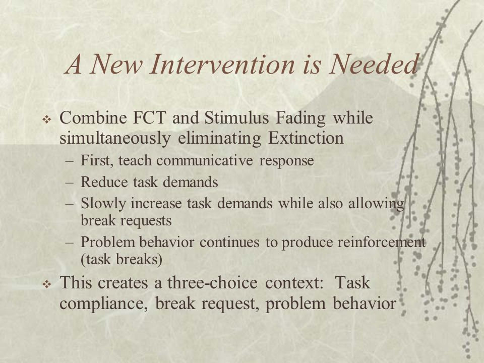 A New Intervention is Needed  Combine FCT and Stimulus Fading while simultaneously eliminating Extinction –First, teach communicative response –Reduce task demands –Slowly increase task demands while also allowing break requests –Problem behavior continues to produce reinforcement (task breaks)  This creates a three-choice context: Task compliance, break request, problem behavior