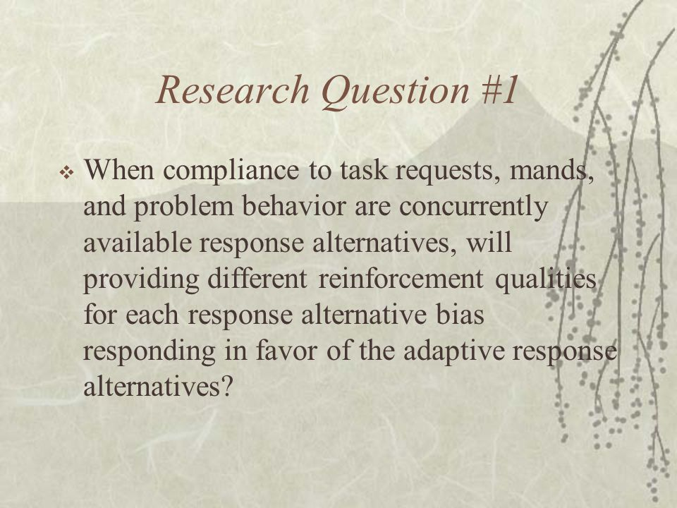 Research Question #1  When compliance to task requests, mands, and problem behavior are concurrently available response alternatives, will providing different reinforcement qualities for each response alternative bias responding in favor of the adaptive response alternatives?