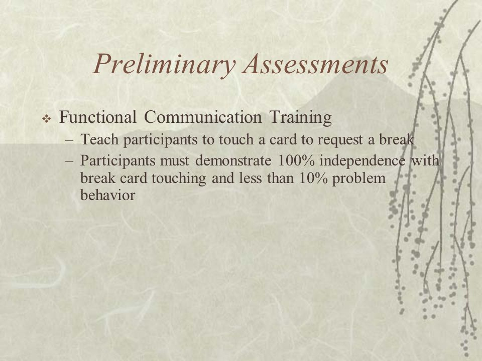 Preliminary Assessments  Functional Communication Training –Teach participants to touch a card to request a break –Participants must demonstrate 100% independence with break card touching and less than 10% problem behavior
