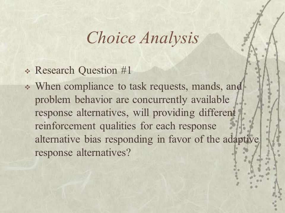 Choice Analysis  Research Question #1  When compliance to task requests, mands, and problem behavior are concurrently available response alternatives, will providing different reinforcement qualities for each response alternative bias responding in favor of the adaptive response alternatives?