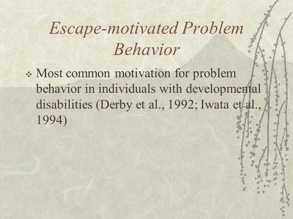Escape-motivated Problem Behavior  Most common motivation for problem behavior in individuals with developmental disabilities (Derby et al., 1992; Iw