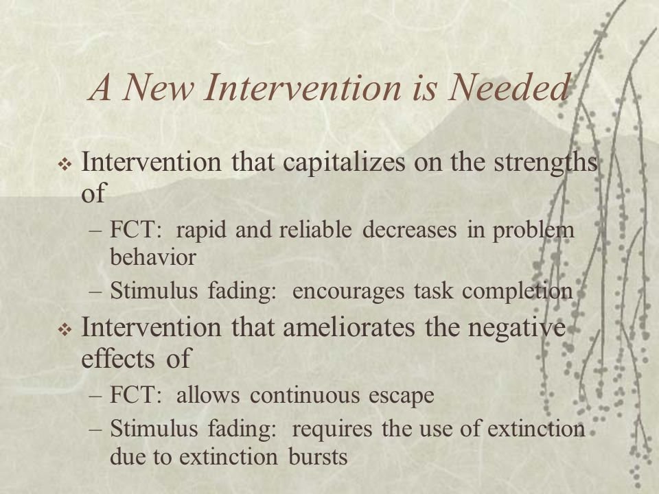 A New Intervention is Needed  Intervention that capitalizes on the strengths of –FCT: rapid and reliable decreases in problem behavior –Stimulus fading: encourages task completion  Intervention that ameliorates the negative effects of –FCT: allows continuous escape –Stimulus fading: requires the use of extinction due to extinction bursts