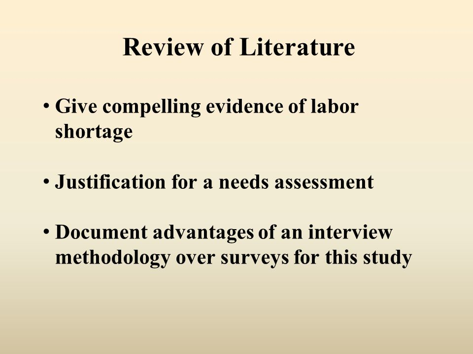 Review of Literature Give compelling evidence of labor shortage Justification for a needs assessment Document advantages of an interview methodology over surveys for this study