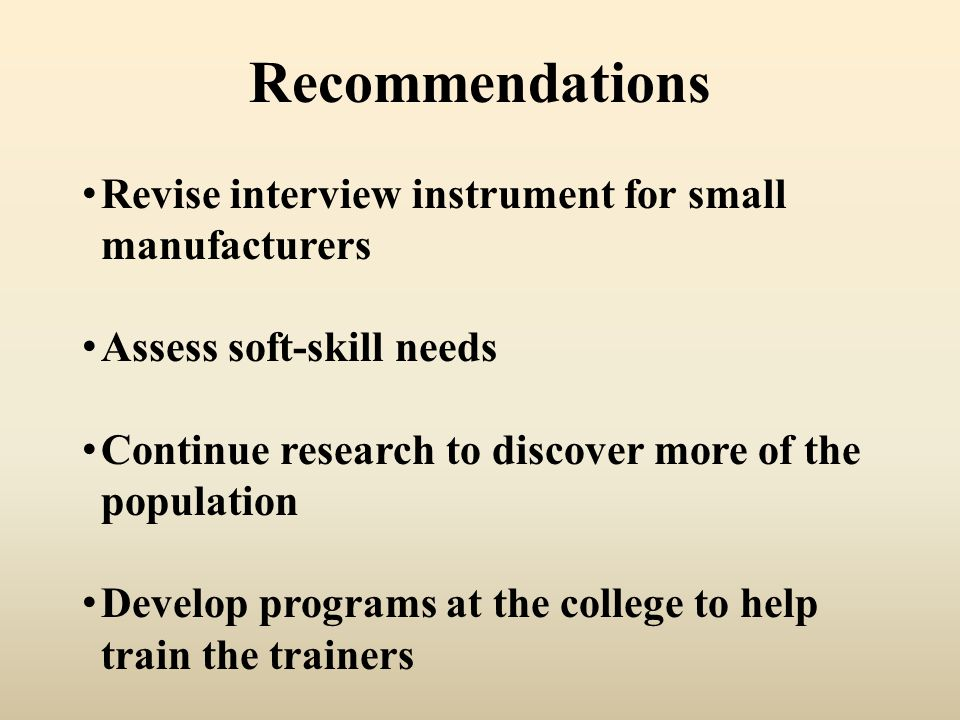 Recommendations Revise interview instrument for small manufacturers Assess soft-skill needs Continue research to discover more of the population Develop programs at the college to help train the trainers