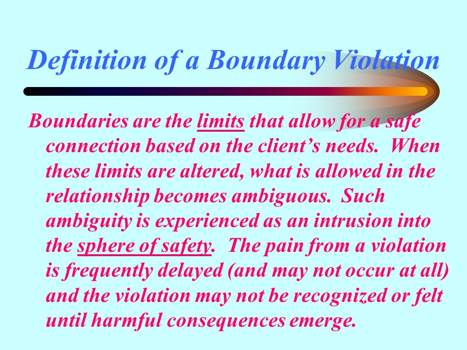 Definition of a Boundary Violation Boundaries are the limits that allow for a safe connection based on the client's needs.