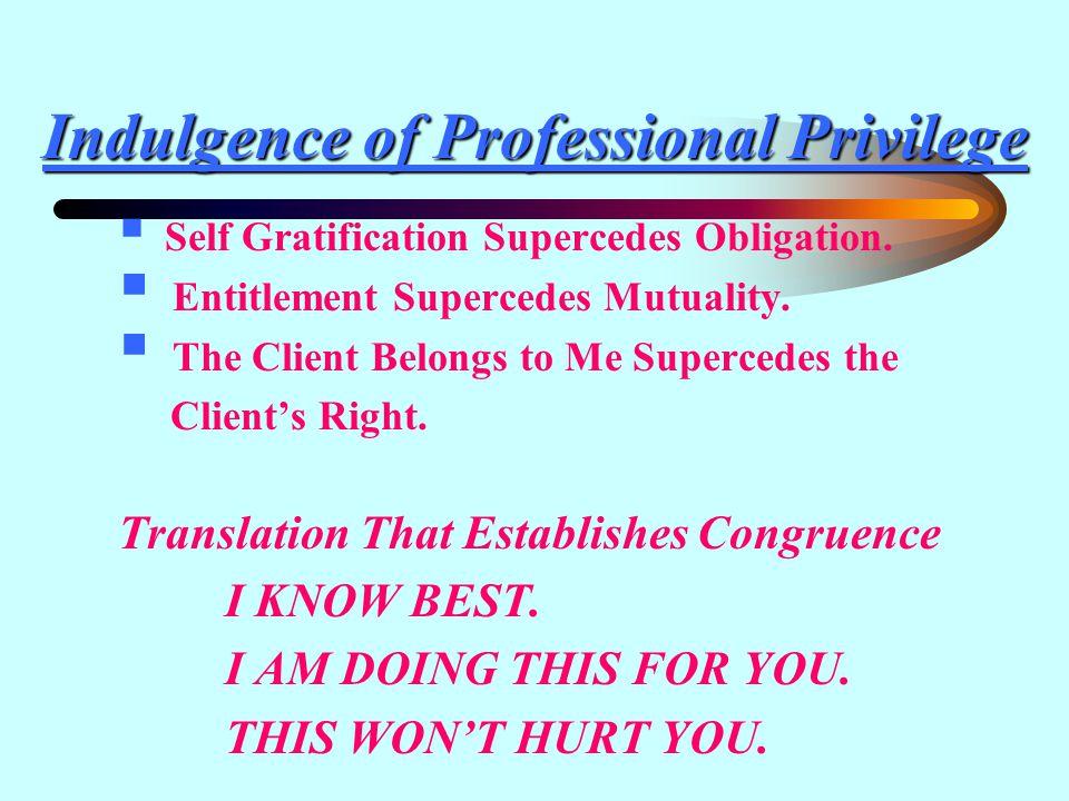 Indulgence of Professional Privilege  Self Gratification Supercedes Obligation.