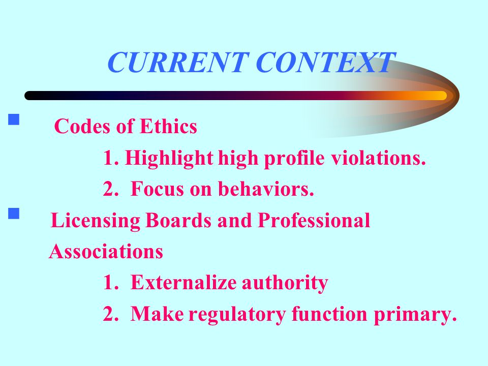 CURRENT CONTEXT  Codes of Ethics 1. Highlight high profile violations.