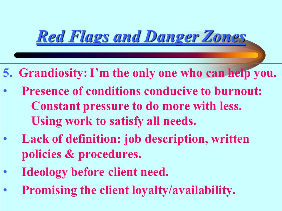 Red Flags and Danger Zones 5. Grandiosity: I'm the only one who can help you.