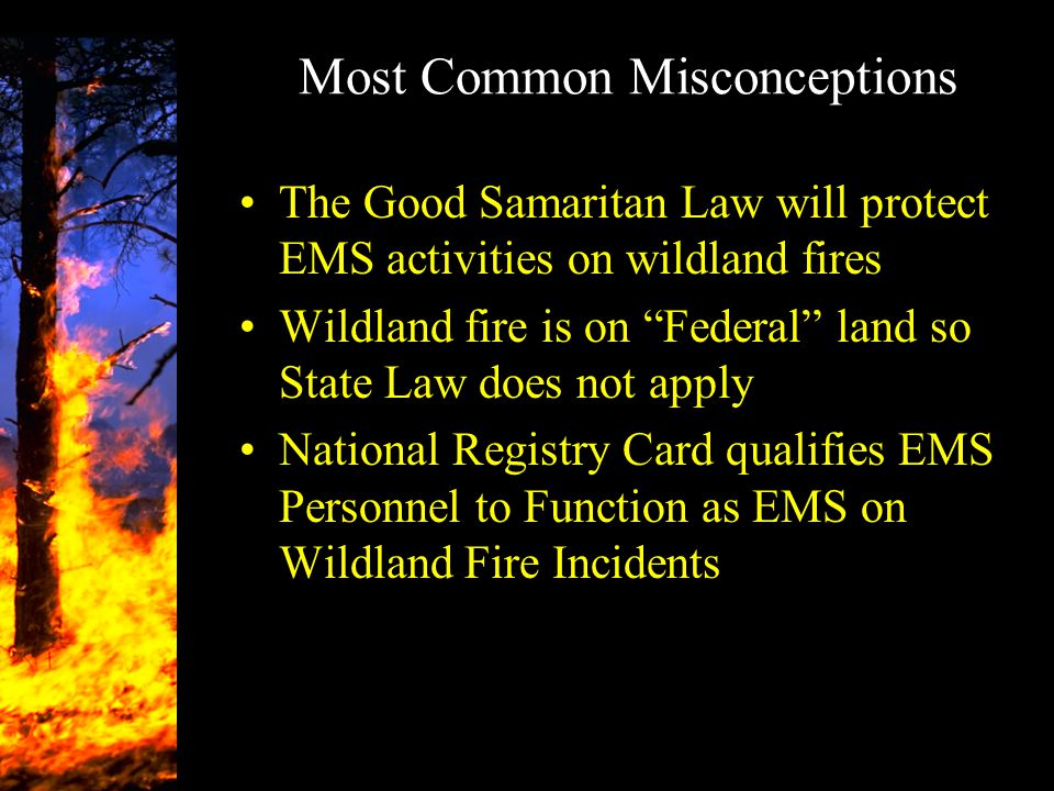 "Most Common Misconceptions The Good Samaritan Law will protect EMS activities on wildland fires Wildland fire is on ""Federal"" land so State Law does n"
