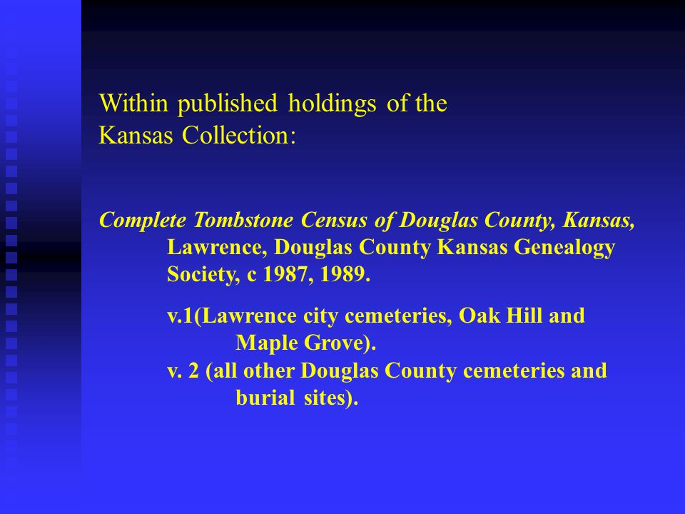 Within published holdings of the Kansas Collection: Complete Tombstone Census of Douglas County, Kansas, Lawrence, Douglas County Kansas Genealogy Society, c 1987, 1989.