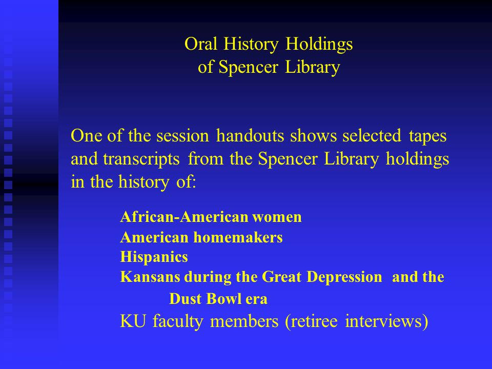 Oral History Holdings of Spencer Library One of the session handouts shows selected tapes and transcripts from the Spencer Library holdings in the history of: African-American women American homemakers Hispanics Kansans during the Great Depression and the Dust Bowl era KU faculty members (retiree interviews)
