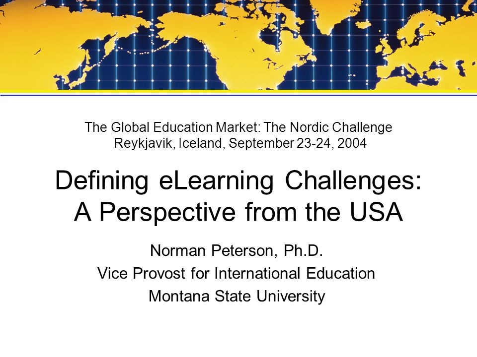 The Global Education Market: The Nordic Challenge Reykjavik, Iceland, September 23-24, 2004 Defining eLearning Challenges: A Perspective from the USA Norman Peterson, Ph.D.