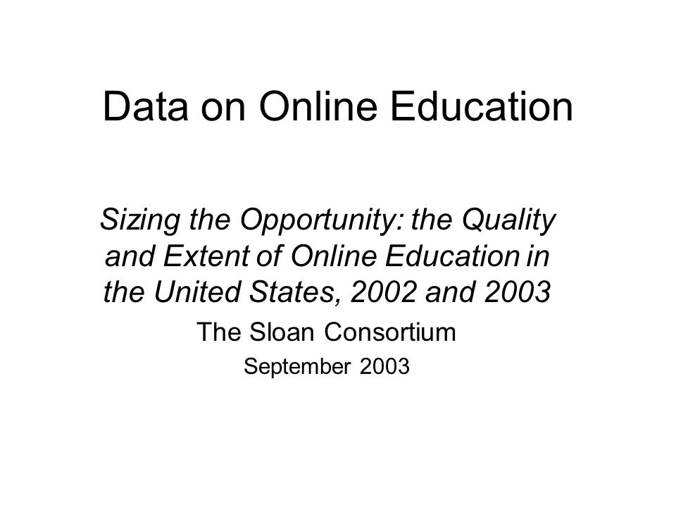 Data on Online Education Sizing the Opportunity: the Quality and Extent of Online Education in the United States, 2002 and 2003 The Sloan Consortium September 2003