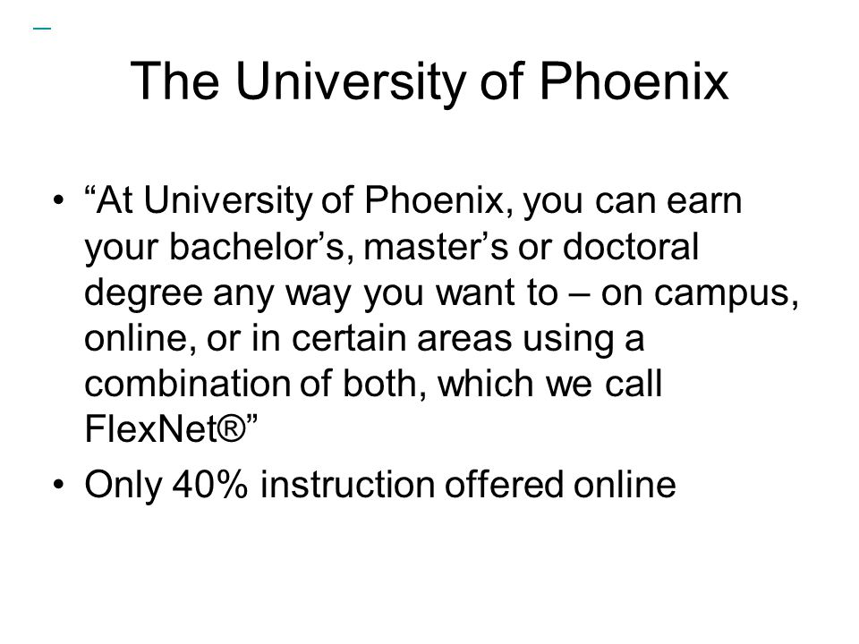 The University of Phoenix At University of Phoenix, you can earn your bachelor's, master's or doctoral degree any way you want to – on campus, online, or in certain areas using a combination of both, which we call FlexNet® Only 40% instruction offered online
