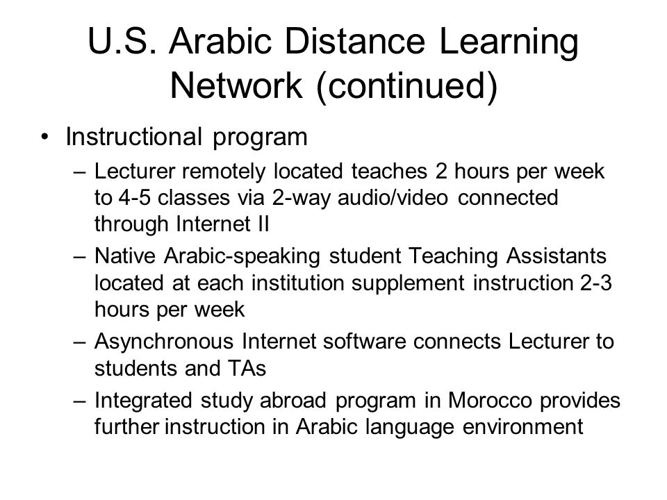 U.S. Arabic Distance Learning Network (continued) Instructional program –Lecturer remotely located teaches 2 hours per week to 4-5 classes via 2-way a