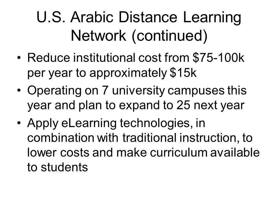 U.S. Arabic Distance Learning Network (continued) Reduce institutional cost from $75-100k per year to approximately $15k Operating on 7 university cam