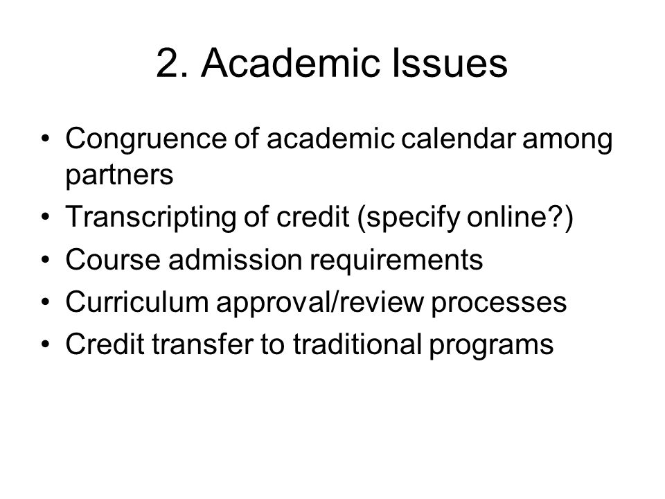 2. Academic Issues Congruence of academic calendar among partners Transcripting of credit (specify online?) Course admission requirements Curriculum a