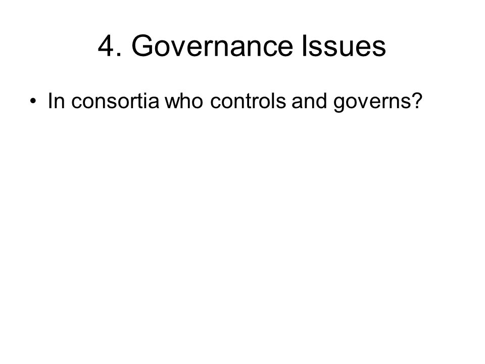 4. Governance Issues In consortia who controls and governs?