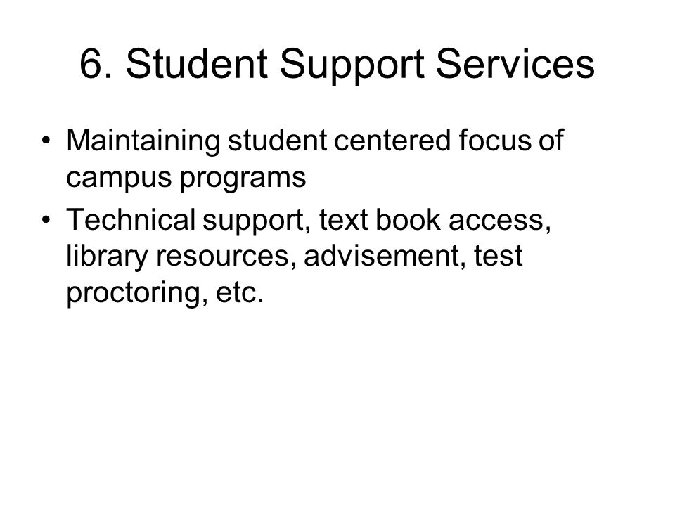 6. Student Support Services Maintaining student centered focus of campus programs Technical support, text book access, library resources, advisement,