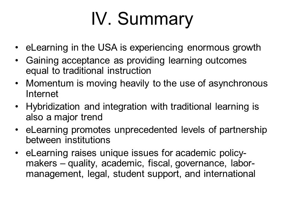 IV. Summary eLearning in the USA is experiencing enormous growth Gaining acceptance as providing learning outcomes equal to traditional instruction Mo