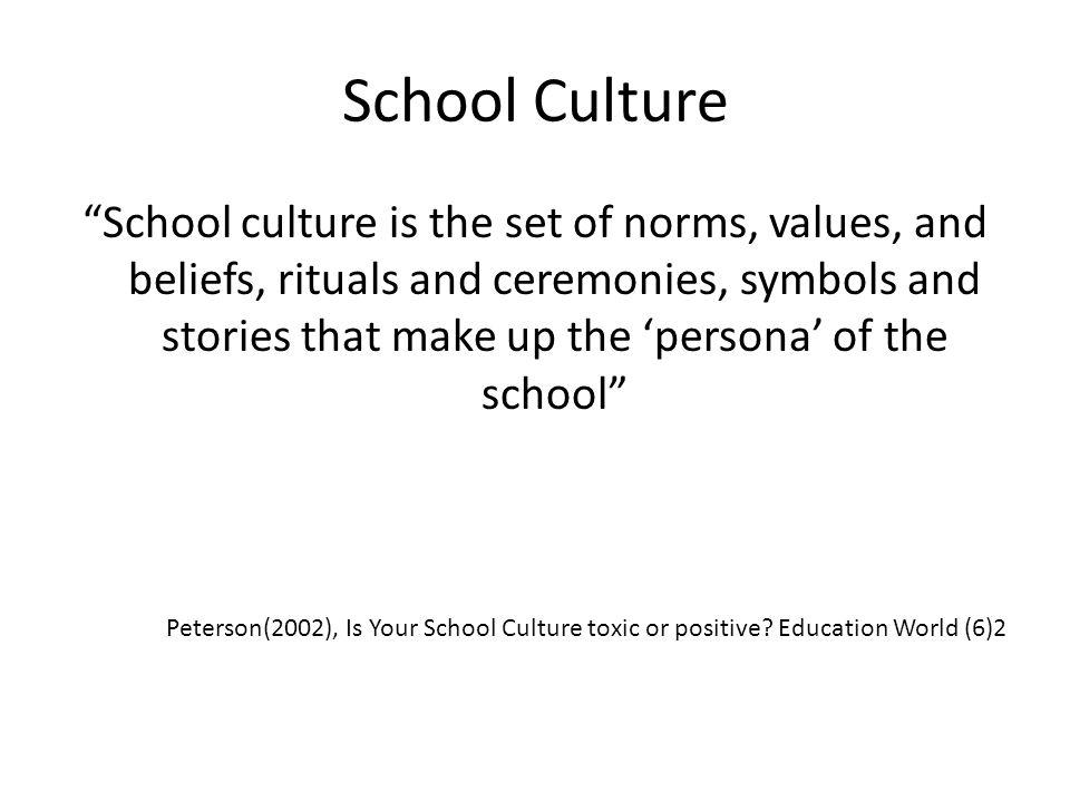 """School Culture """"School culture is the set of norms, values, and beliefs, rituals and ceremonies, symbols and stories that make up the 'persona' of the"""