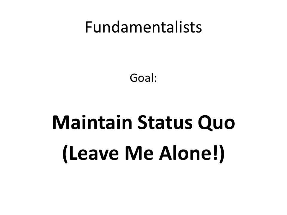 Fundamentalists Goal: Maintain Status Quo (Leave Me Alone!)