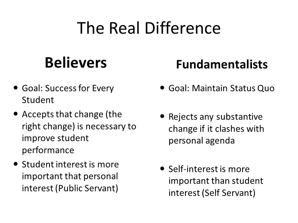 Believers Fundamentalists Goal: Success for Every Student Accepts that change (the right change) is necessary to improve student performance Student i
