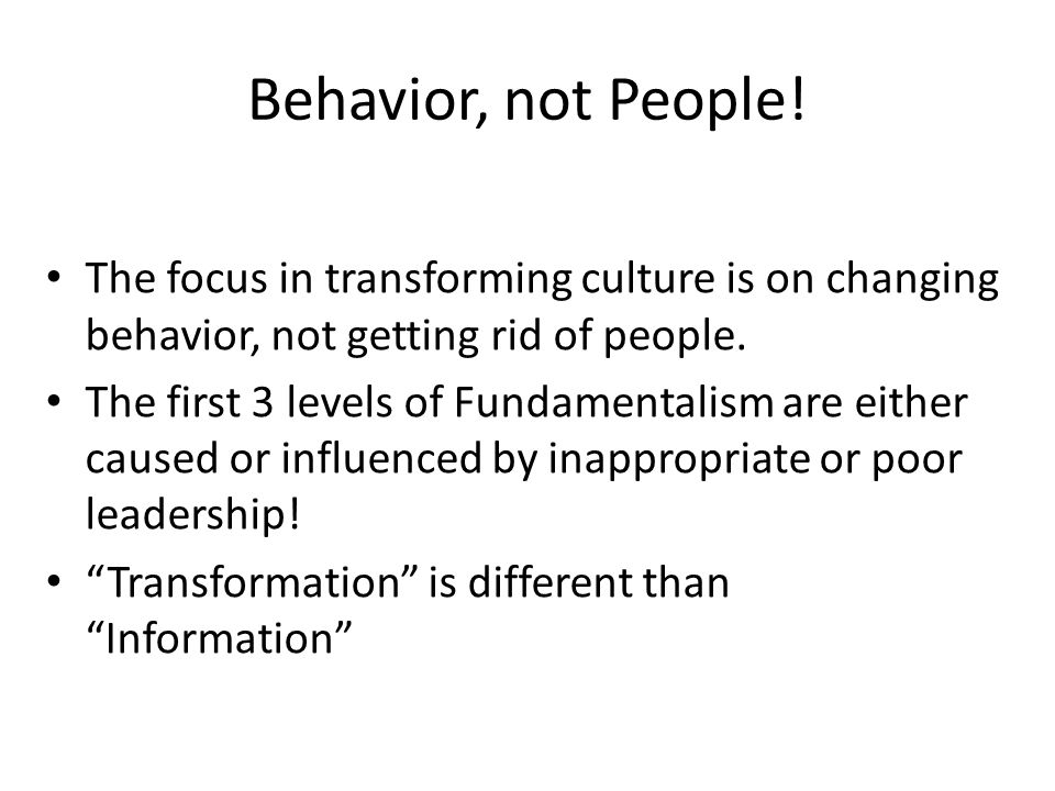 Behavior, not People! The focus in transforming culture is on changing behavior, not getting rid of people. The first 3 levels of Fundamentalism are e