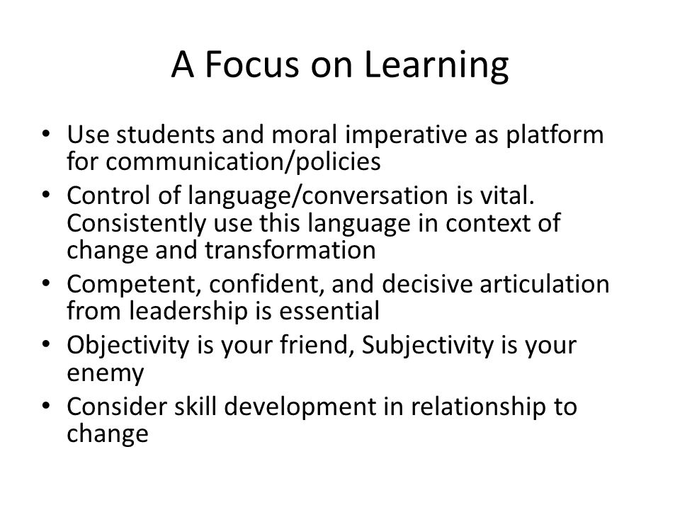 A Focus on Learning Use students and moral imperative as platform for communication/policies Control of language/conversation is vital. Consistently u