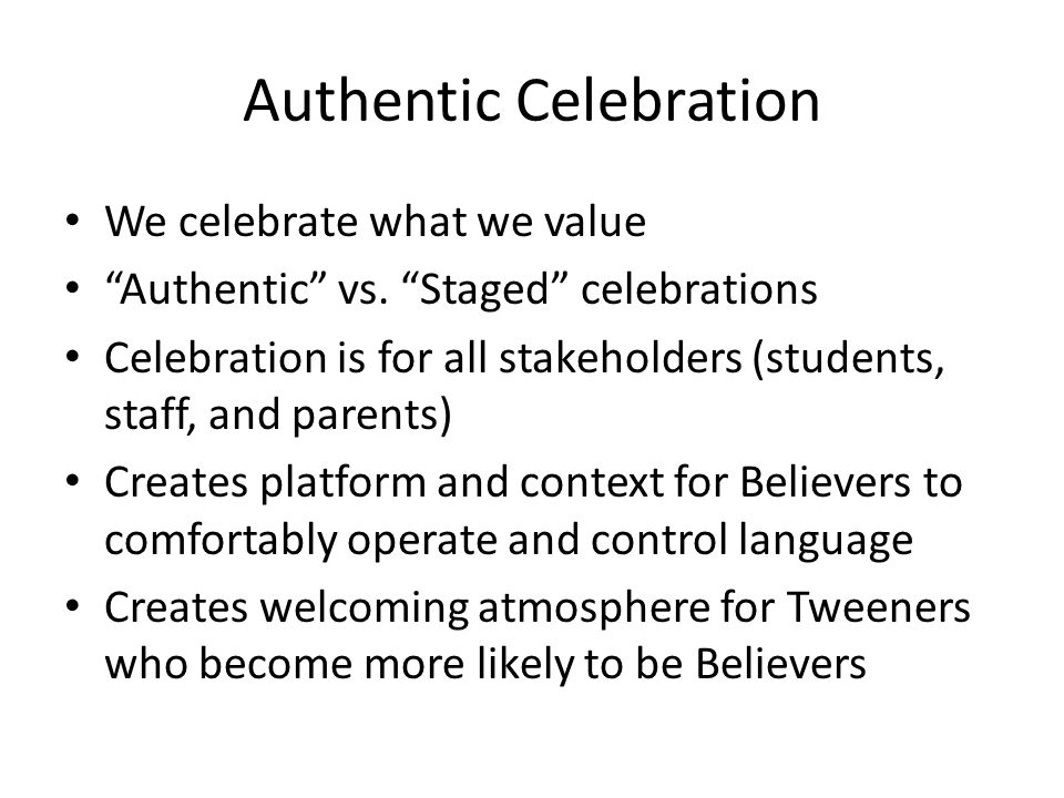 """Authentic Celebration We celebrate what we value """"Authentic"""" vs. """"Staged"""" celebrations Celebration is for all stakeholders (students, staff, and paren"""