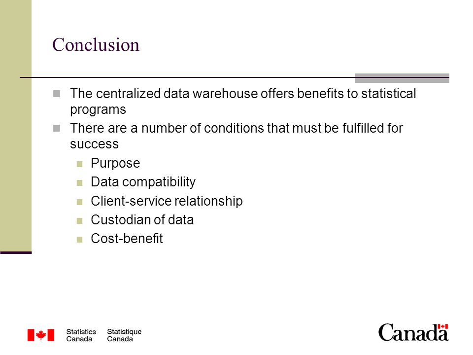 Conclusion The centralized data warehouse offers benefits to statistical programs There are a number of conditions that must be fulfilled for success Purpose Data compatibility Client-service relationship Custodian of data Cost-benefit
