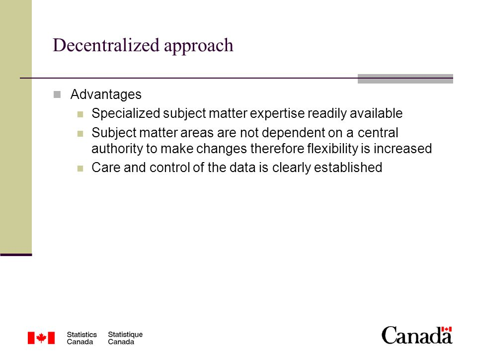 Decentralized approach Advantages Specialized subject matter expertise readily available Subject matter areas are not dependent on a central authority to make changes therefore flexibility is increased Care and control of the data is clearly established