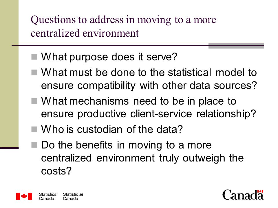 Questions to address in moving to a more centralized environment What purpose does it serve? What must be done to the statistical model to ensure comp