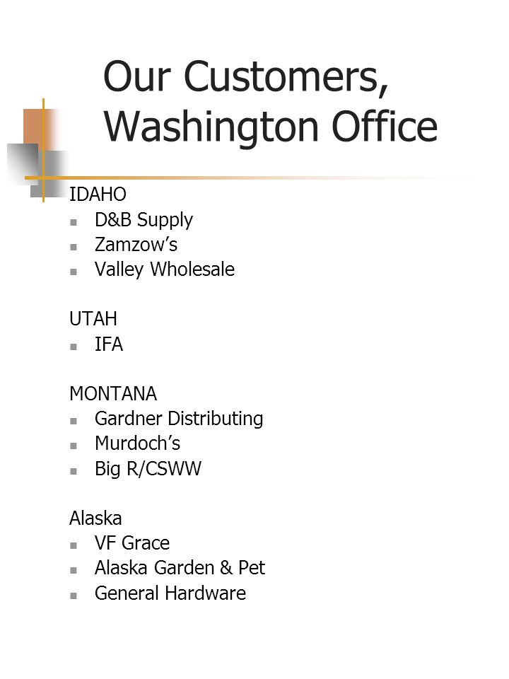 Our Customers, Washington Office WASHINGTON COSTCO Wholesale, Costco.com COSTCO International - UK Limited, Mexico, Japan, Korea, Taiwan, Canada, Australia L & L Nursery Supply Amazon.com B&T Wholesale - McLendon's The Bartell Drug Company Cost U Less Jensen Distribution Cascade Seed/AFCO Horizon Distribution Worldwide Distributors, Inc.