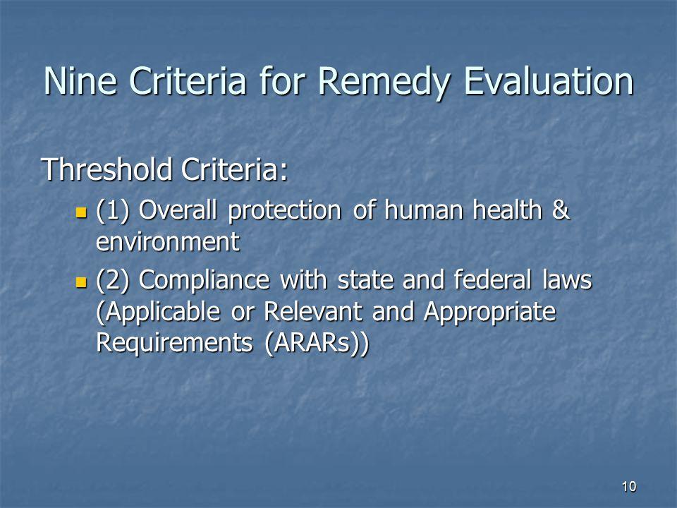 10 Nine Criteria for Remedy Evaluation Threshold Criteria: (1) Overall protection of human health & environment (1) Overall protection of human health & environment (2) Compliance with state and federal laws (Applicable or Relevant and Appropriate Requirements (ARARs)) (2) Compliance with state and federal laws (Applicable or Relevant and Appropriate Requirements (ARARs))