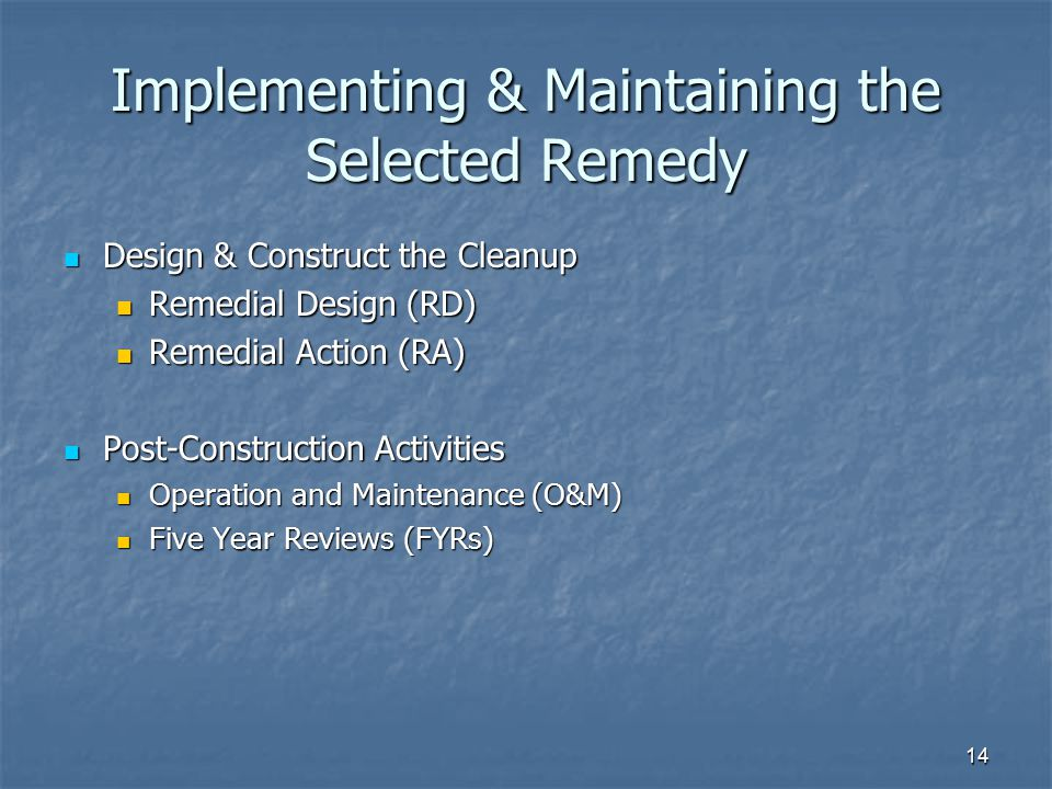 14 Implementing & Maintaining the Selected Remedy Design & Construct the Cleanup Design & Construct the Cleanup Remedial Design (RD) Remedial Design (RD) Remedial Action (RA) Remedial Action (RA) Post-Construction Activities Post-Construction Activities Operation and Maintenance (O&M) Operation and Maintenance (O&M) Five Year Reviews (FYRs) Five Year Reviews (FYRs)