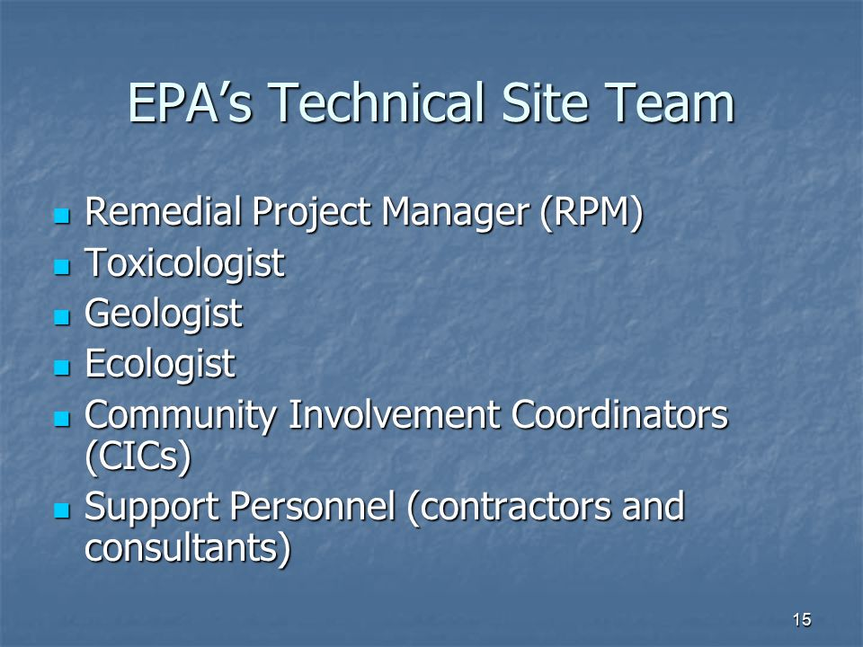 15 EPA's Technical Site Team Remedial Project Manager (RPM) Remedial Project Manager (RPM) Toxicologist Toxicologist Geologist Geologist Ecologist Ecologist Community Involvement Coordinators (CICs) Community Involvement Coordinators (CICs) Support Personnel (contractors and consultants) Support Personnel (contractors and consultants)