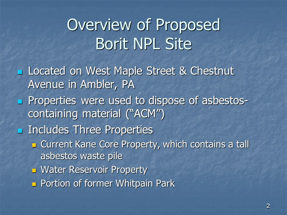 2 Overview of Proposed Borit NPL Site Located on West Maple Street & Chestnut Avenue in Ambler, PA Located on West Maple Street & Chestnut Avenue in Ambler, PA Properties were used to dispose of asbestos- containing material ( ACM ) Properties were used to dispose of asbestos- containing material ( ACM ) Includes Three Properties Includes Three Properties Current Kane Core Property, which contains a tall asbestos waste pile Current Kane Core Property, which contains a tall asbestos waste pile Water Reservoir Property Water Reservoir Property Portion of former Whitpain Park Portion of former Whitpain Park