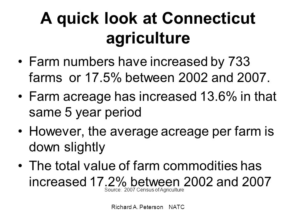 Richard A. Peterson NATC A quick look at Connecticut agriculture Farm numbers have increased by 733 farms or 17.5% between 2002 and 2007. Farm acreage