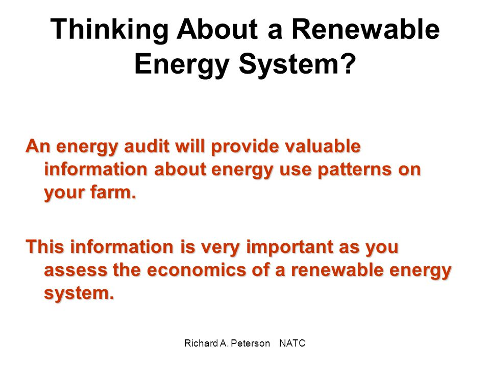 Richard A. Peterson NATC Thinking About a Renewable Energy System? An energy audit will provide valuable information about energy use patterns on your
